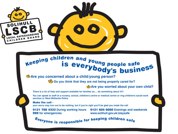 Keeping Children and Young People safe is everybody's business. Are you concerned about a child/young person? Do you think that they are not being properly cared for? Are you worried about your own child? Your worry may turn out to be nothing but if you're right you'll be glad you made the call. 0121 788 4333 During working hours, 0121 605 6060 evenings and weekends, 999 for emergencies or visit www.solihull.gov.uk/staysafe for more information.