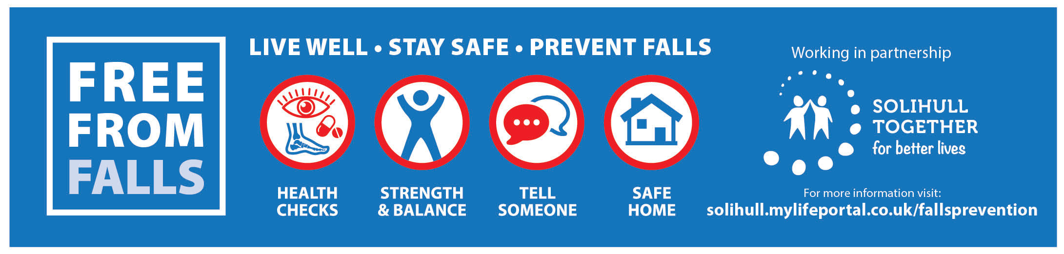 Free From Falls - Live Well, Stay Safe, Prevent Falls. Health Checks. Strength and Balance. Tell Someone. Safe Home. Working in Partnership with Solihull Together for better lives. For more information visit solihull.mylifeportal.co.uk/fallsprevention