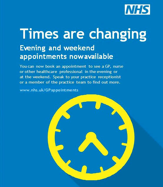 Times are changing. Evening and weekend appointments are now available. You can now book an appointment to see a GP, nurse or other healthcare professional in the evening or at the weekend. Speak to your practice receptionist or a member of the practice team to find out more. www.nhs.uk/GPappointments